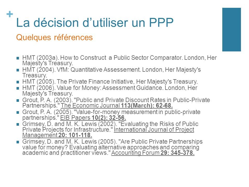 + La décision dutiliser un PPP HMT (2003a). How to Construct a Public Sector Comparator. London, Her Majesty's Treasury. HMT (2004). VfM: Quantitative