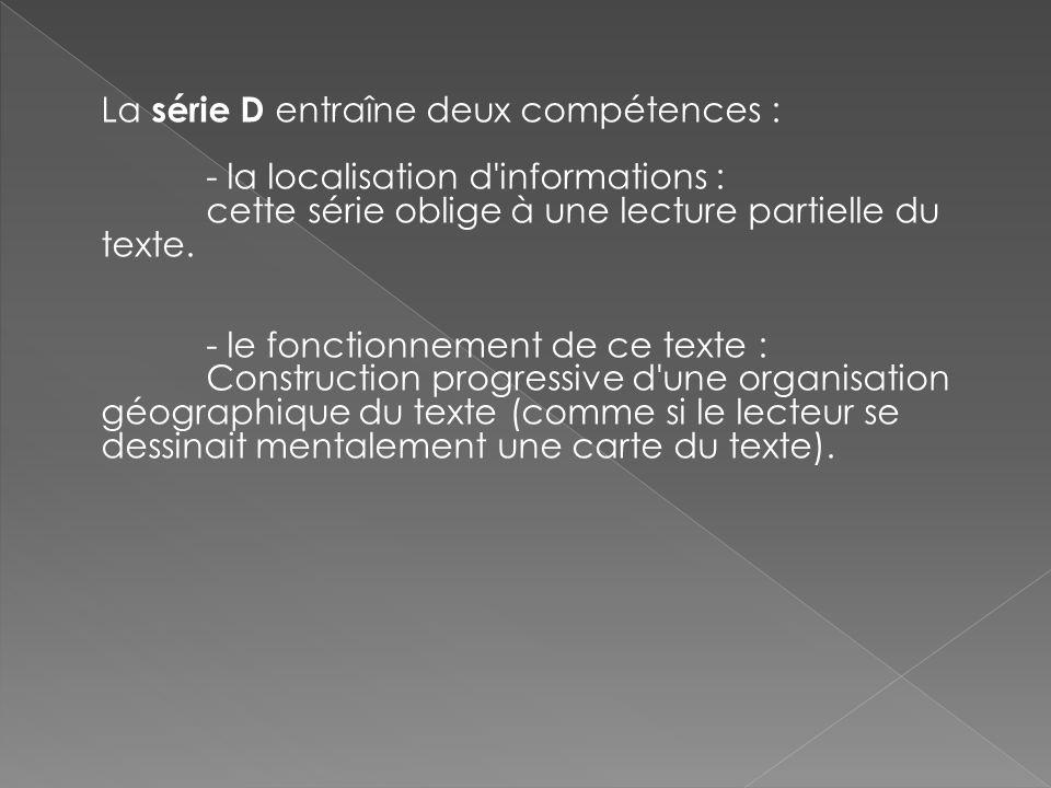 La série D entraîne deux compétences : - la localisation d informations : cette série oblige à une lecture partielle du texte.
