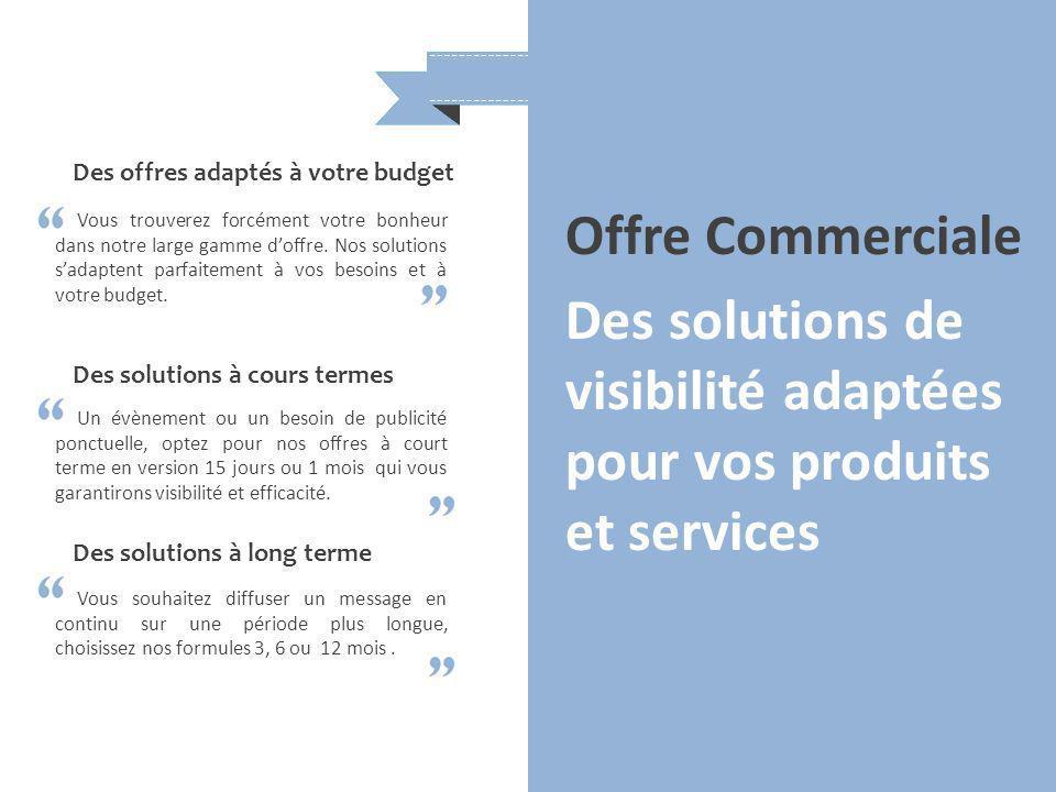 Offre Commerciale Des solutions de visibilité adaptées pour vos produits et services Des offres adaptés à votre budget Vous trouverez forcément votre