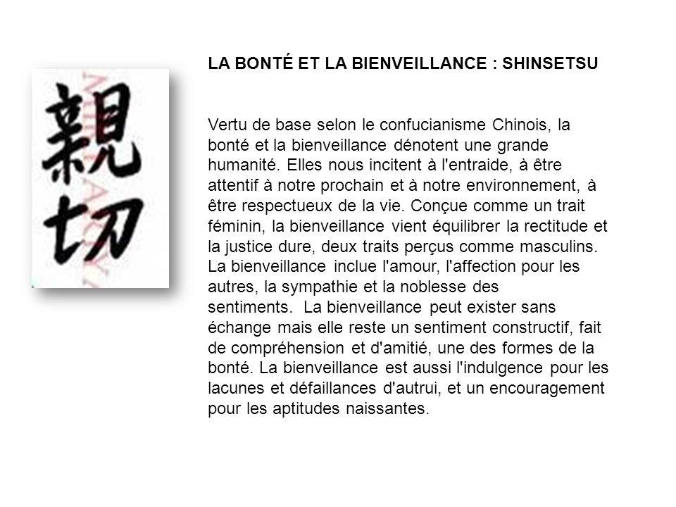 LA BONTÉ ET LA BIENVEILLANCE : SHINSETSU Vertu de base selon le confucianisme Chinois, la bonté et la bienveillance dénotent une grande humanité.