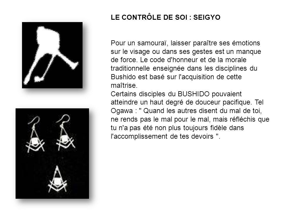 LE CONTRÔLE DE SOI : SEIGYO Pour un samouraï, laisser paraître ses émotions sur le visage ou dans ses gestes est un manque de force.