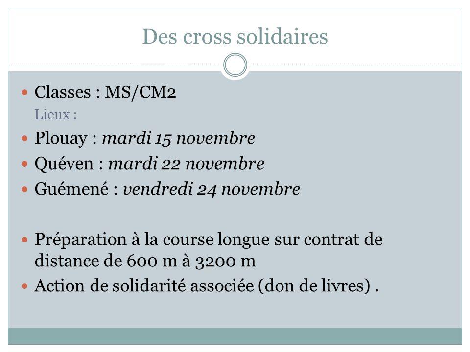 Des cross solidaires Classes : MS/CM2 Lieux : Plouay : mardi 15 novembre Quéven : mardi 22 novembre Guémené : vendredi 24 novembre Préparation à la co