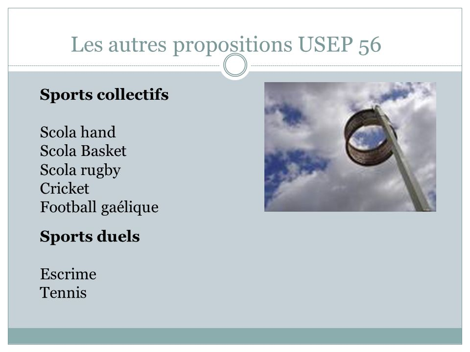 Les autres propositions USEP 56 Sports collectifs Scola hand Scola Basket Scola rugby Cricket Football gaélique Sports duels Escrime Tennis