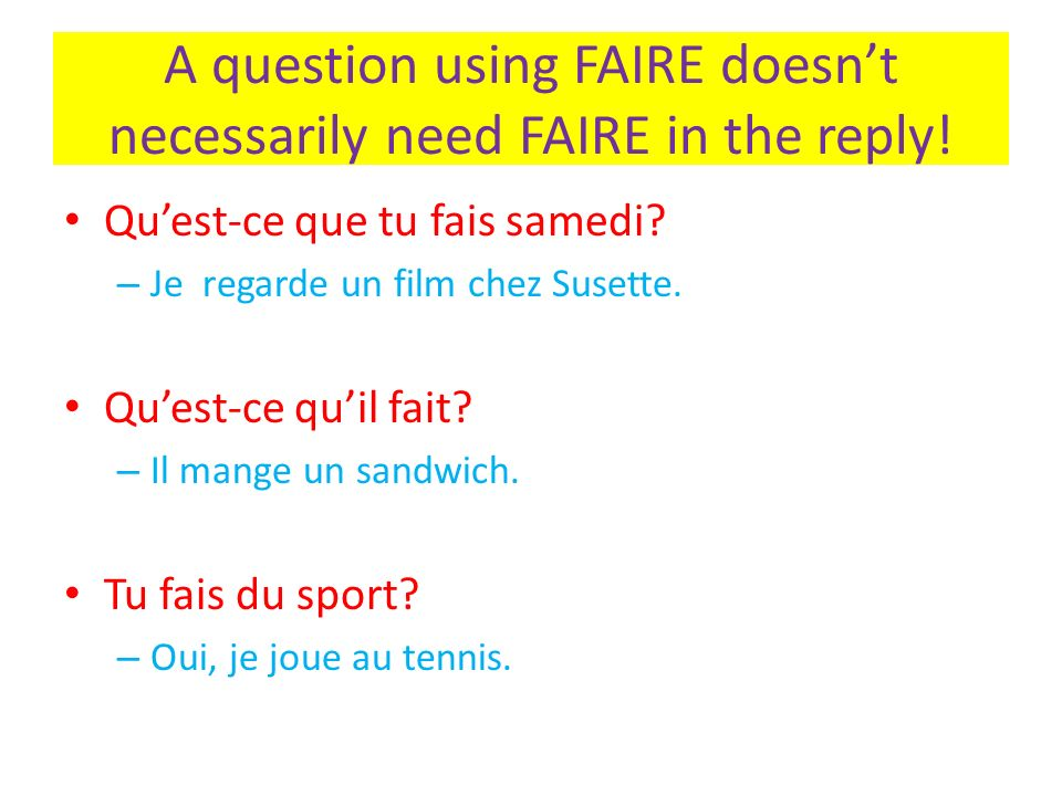 A question using FAIRE doesnt necessarily need FAIRE in the reply! Quest-ce que tu fais samedi? – Je regarde un film chez Susette. Quest-ce quil fait?