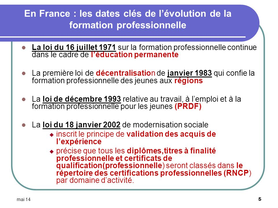 mai 14 6 (suite) La loi de 2002 sur la démocratie de proximité qui étend le PRDF aux adultes La loi du 4 mai 2004 relative à la formation professionnelle tout au long de la vie et au dialogue social, qui refonde le système de formation en alternance et qui crée le droit individuel à la formation (DIF) La loi du 13 août 2004 relative aux libertés et responsabilités locales, qui accentue la décentralisation de la formation professionnelle en direction des Régions La loi de programmation pour la cohésion sociale du 18 janvier 2005 et la loi du 26 juillet 2005 relative au développement des services à la personne et portant diverses mesures en faveur de la cohésion sociale