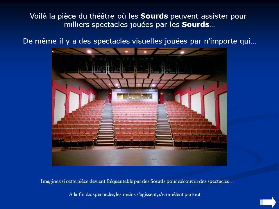 Voilà la pièce du théâtre où les Sourds peuvent assister pour milliers spectacles jouées par les Sourds… De même il y a des spectacles visuelles jouées par nimporte qui… Imaginez si cette pièce devient fréquentable par des Sourds pour découvrir des spectacles… A la fin du spectacles, les mains sagissent, semmêlent partout…