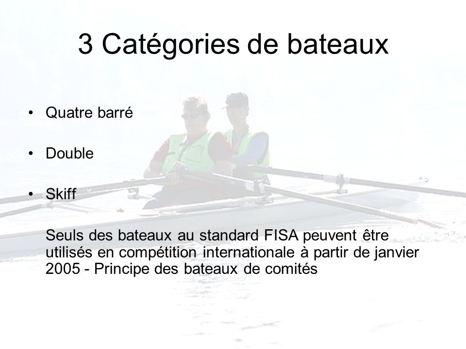 3 Catégories de bateaux Quatre barré Double Skiff Seuls des bateaux au standard FISA peuvent être utilisés en compétition internationale à partir de janvier 2005 - Principe des bateaux de comités