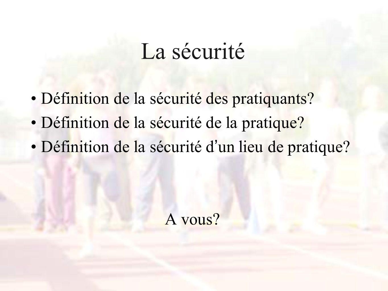 La sécurité Définition de la sécurité des pratiquants? Définition de la sécurité de la pratique? Définition de la sécurité d un lieu de pratique? A vo