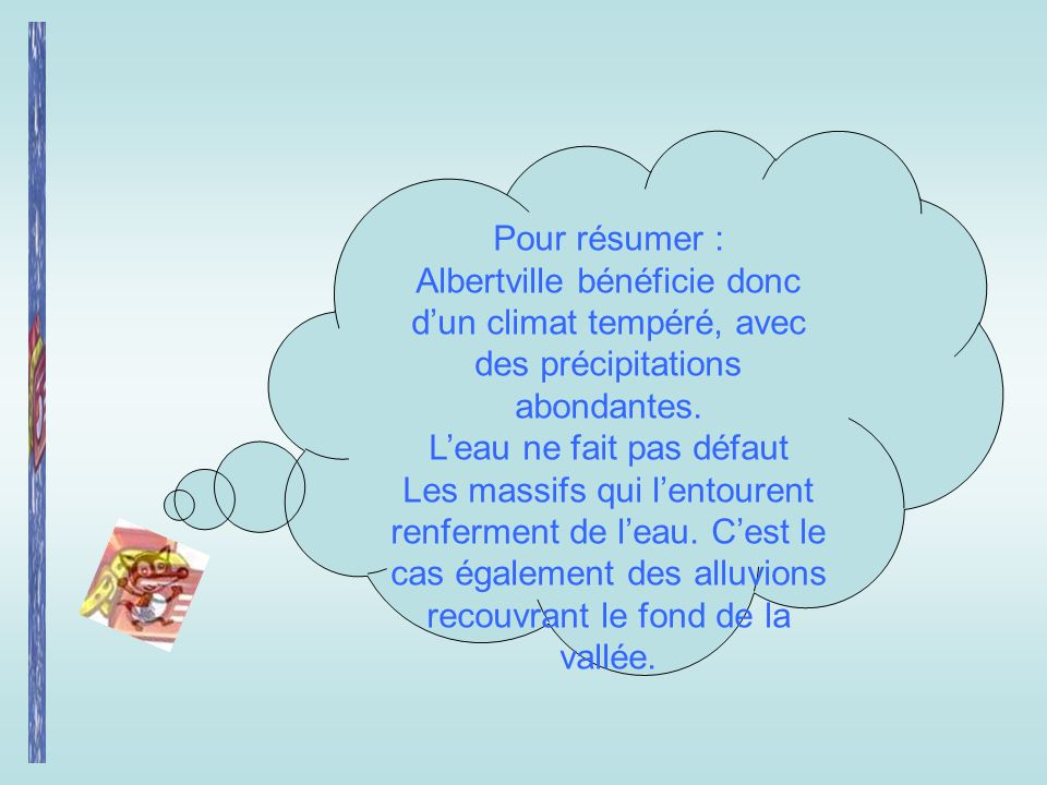 Pour résumer : Albertville bénéficie donc dun climat tempéré, avec des précipitations abondantes. Leau ne fait pas défaut Les massifs qui lentourent r