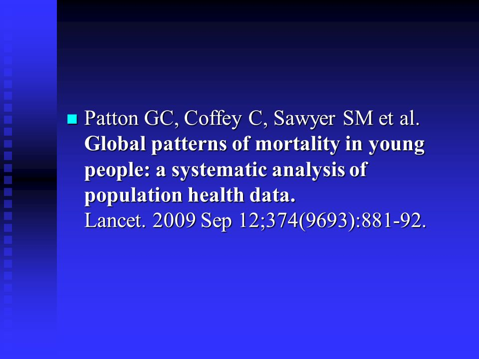 Patton GC, Coffey C, Sawyer SM et al. Global patterns of mortality in young people: a systematic analysis of population health data. Lancet. 2009 Sep