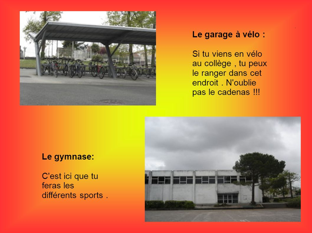 Le garage à vélo : Si tu viens en vélo au collège, tu peux le ranger dans cet endroit. N'oublie pas le cadenas !!! Le gymnase: C'est ici que tu feras