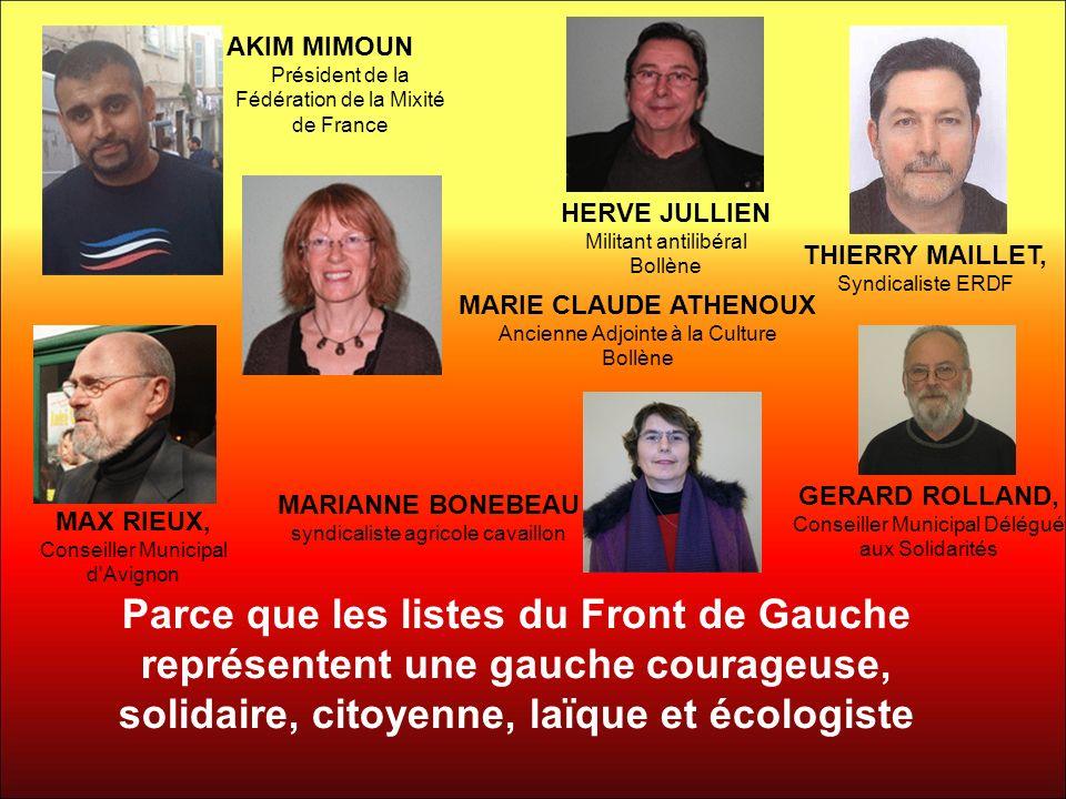 Parce que les listes du Front de Gauche représentent une gauche courageuse, solidaire, citoyenne, laïque et écologiste THIERRY MAILLET, Syndicaliste ERDF GERARD ROLLAND, Conseiller Municipal Délégué aux Solidarités MAX RIEUX, Conseiller Municipal d Avignon HERVE JULLIEN Militant antilibéral Bollène AKIM MIMOUN Président de la Fédération de la Mixité de France MARIE CLAUDE ATHENOUX Ancienne Adjointe à la Culture Bollène MARIANNE BONEBEAU syndicaliste agricole cavaillon