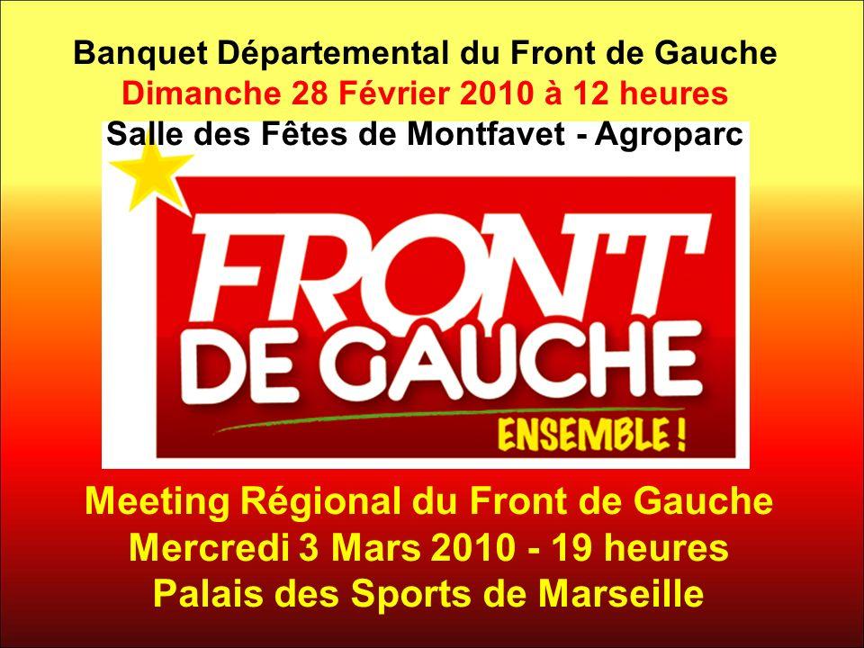 Banquet Départemental du Front de Gauche Dimanche 28 Février 2010 à 12 heures Salle des Fêtes de Montfavet - Agroparc Meeting Régional du Front de Gauche Mercredi 3 Mars 2010 - 19 heures Palais des Sports de Marseille