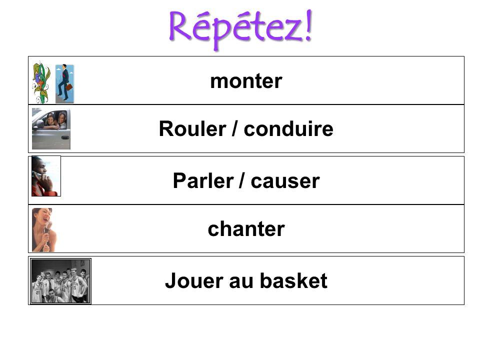 Répétez! chanter Parler / causer Rouler / conduire Jouer au basket monter