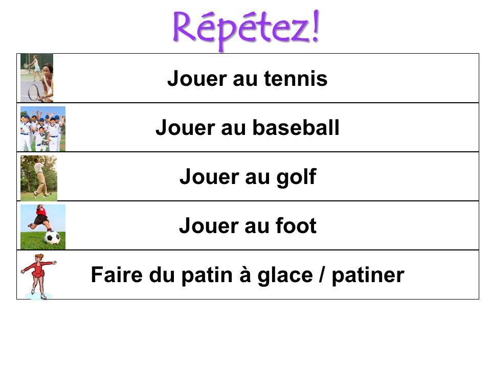 Répétez! Jouer au tennis Jouer au foot Jouer au golf Jouer au baseball Faire du patin à glace / patiner