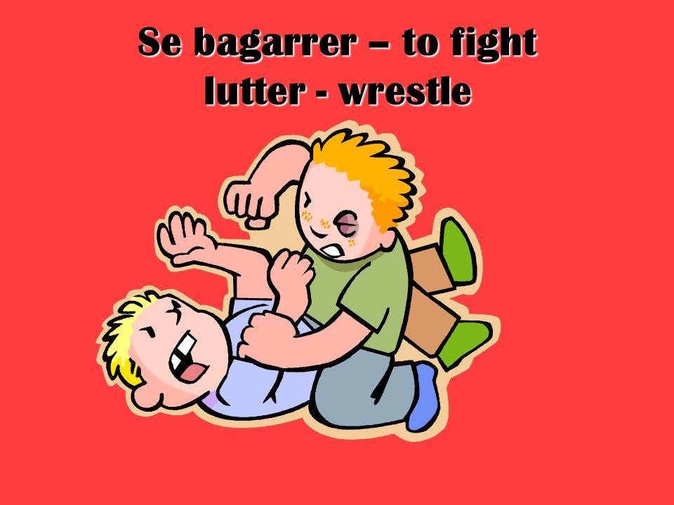 Se bagarrer – to fight lutter - wrestle