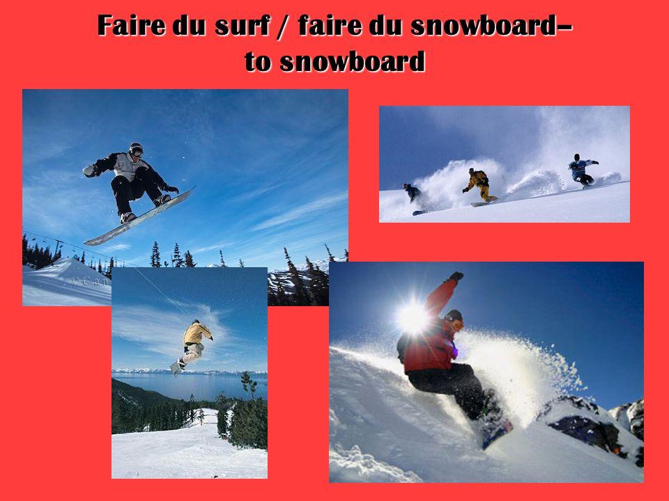 Faire du surf / faire du snowboard– to snowboard
