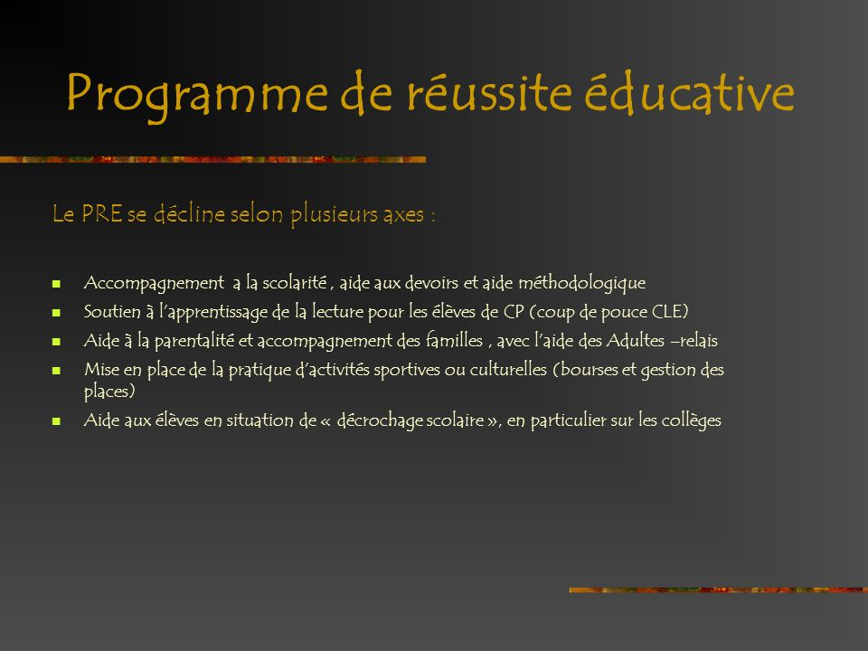 Programme de réussite éducative Le PRE se décline selon plusieurs axes : Accompagnement a la scolarité, aide aux devoirs et aide méthodologique Soutie