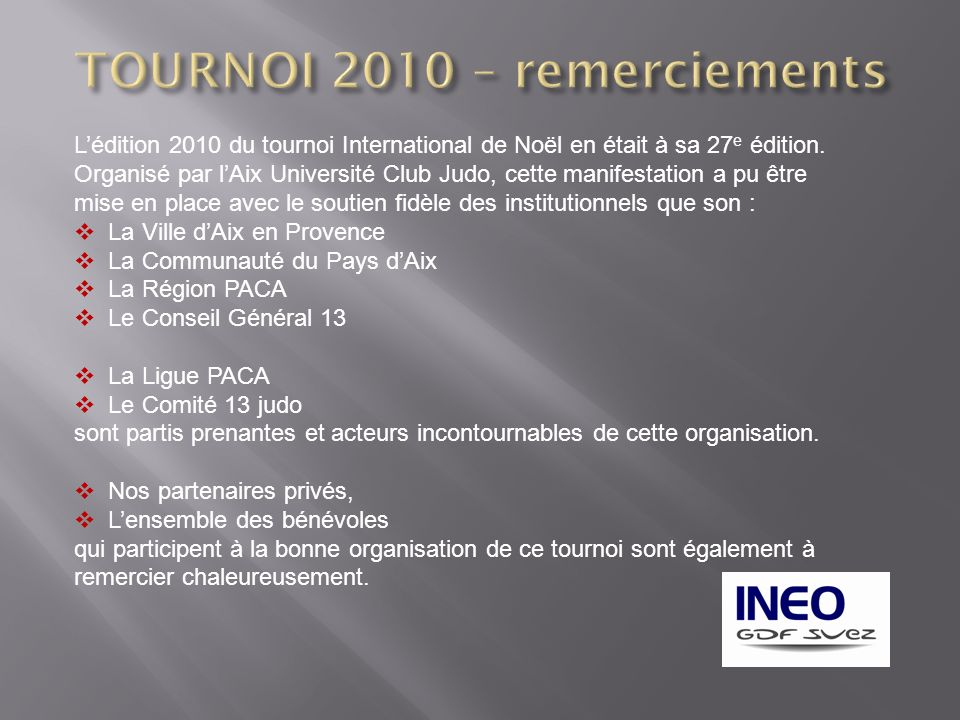 Lédition 2010 du tournoi International de Noël en était à sa 27 e édition. Organisé par lAix Université Club Judo, cette manifestation a pu être mise