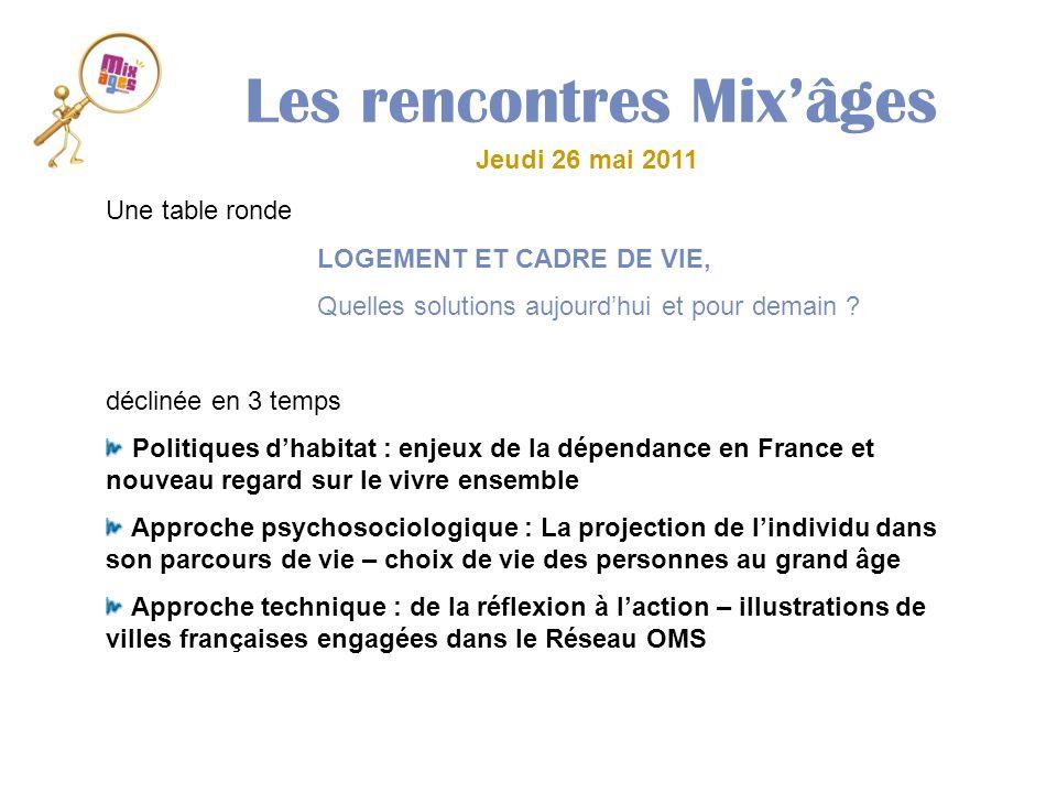 Les rencontres Mixâges Jeudi 26 mai 2011 Une table ronde LOGEMENT ET CADRE DE VIE, Quelles solutions aujourdhui et pour demain ? déclinée en 3 temps P