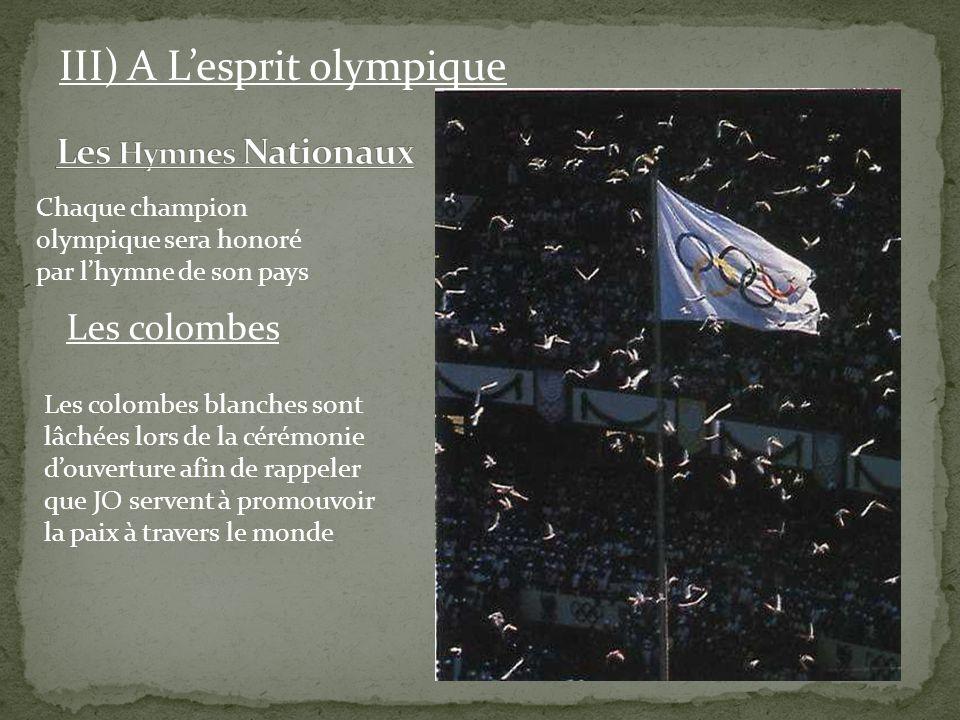 Les colombes III) A Lesprit olympique Chaque champion olympique sera honoré par lhymne de son pays Les colombes blanches sont lâchées lors de la cérém