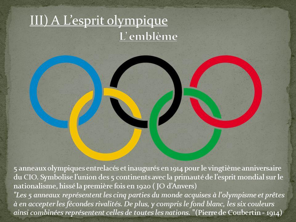 III) A Lesprit olympique 5 anneaux olympiques entrelacés et inaugurés en 1914 pour le vingtième anniversaire du CIO. Symbolise lunion des 5 continents