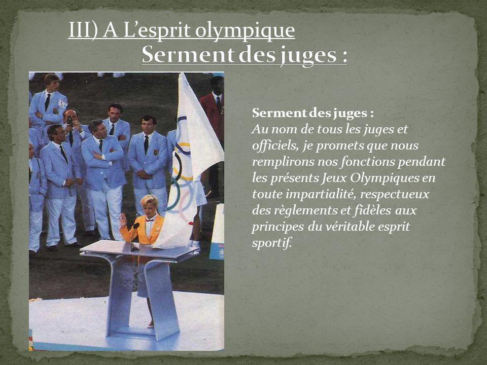 III) A Lesprit olympique Serment des juges : Au nom de tous les juges et officiels, je promets que nous remplirons nos fonctions pendant les présents