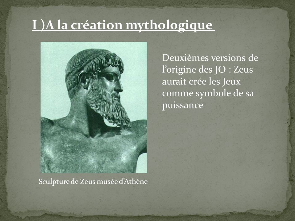 Sculpture de Zeus musée dAthène I )A la création mythologique Deuxièmes versions de lorigine des JO : Zeus aurait crée les Jeux comme symbole de sa pu