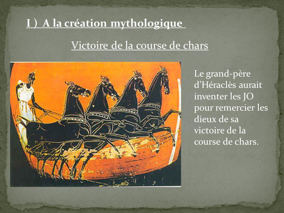 Victoire de la course de chars I ) A la création mythologique Le grand-père dHéraclès aurait inventer les JO pour remercier les dieux de sa victoire d
