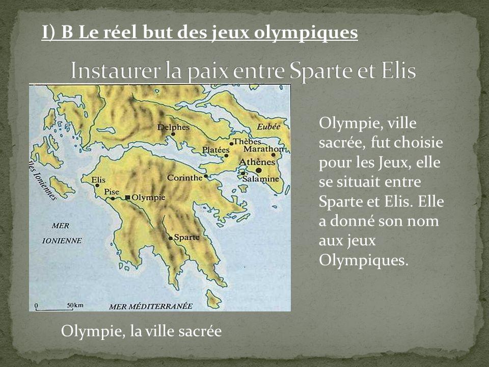 Olympie, la ville sacrée I) B Le réel but des jeux olympiques Olympie, ville sacrée, fut choisie pour les Jeux, elle se situait entre Sparte et Elis.