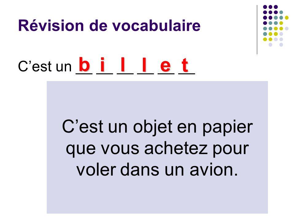 Révision de vocabulaire Cest un __ __ __ __ __ __ b il l e t Cest un objet en papier que vous achetez pour voler dans un avion.