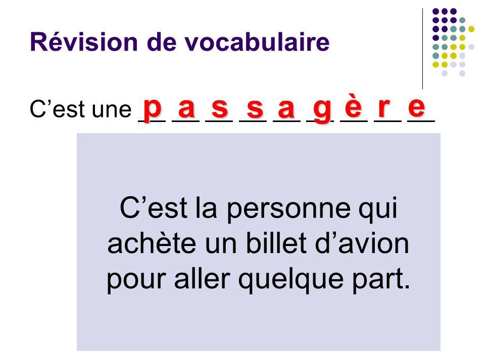 Révision de vocabulaire Cest une __ __ __ __ __ __ __ __ __ p as sa g è r e Cest la personne qui achète un billet davion pour aller quelque part.