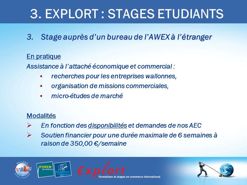 3. EXPLORT : STAGES ETUDIANTS 3.Stage auprès dun bureau de lAWEX à létranger En pratique Assistance à lattaché économique et commercial : recherches p