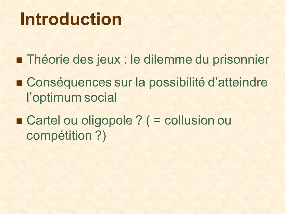 Introduction Théorie des jeux : le dilemme du prisonnier Conséquences sur la possibilité datteindre loptimum social Cartel ou oligopole ? ( = collusio