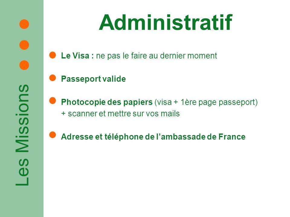 Les Missions Administratif Le Visa : ne pas le faire au dernier moment Passeport valide Photocopie des papiers (visa + 1ère page passeport) + scanner et mettre sur vos mails Adresse et téléphone de lambassade de France