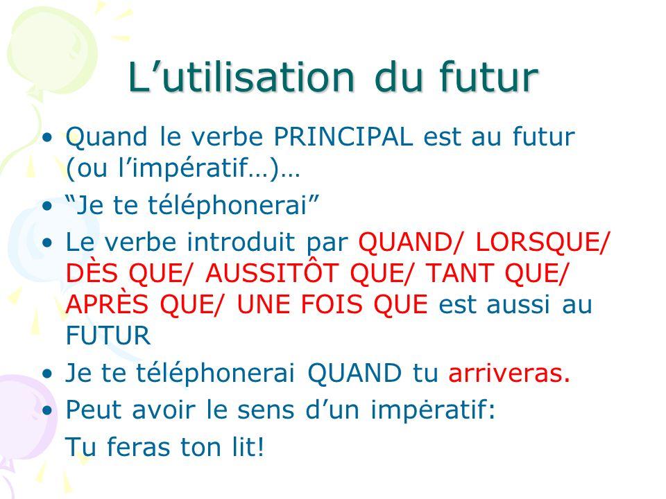 Lutilisation du futur Quand le verbe PRINCIPAL est au futur (ou limpératif…)… Je te téléphonerai Le verbe introduit par QUAND/ LORSQUE/ DÈS QUE/ AUSSI