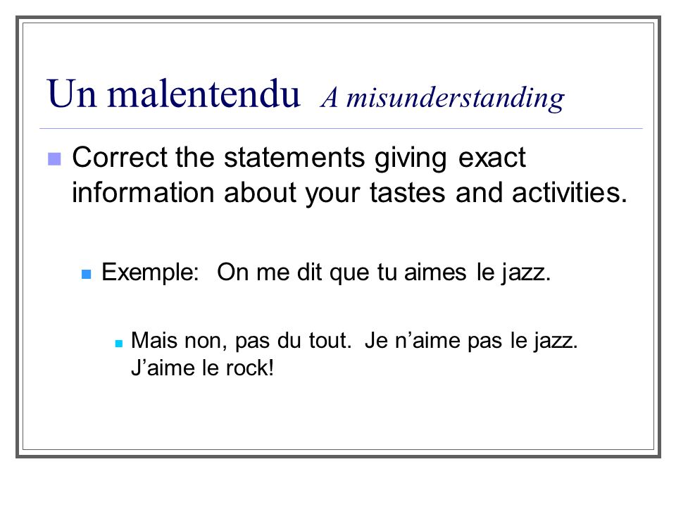 Un malentendu A misunderstanding Correct the statements giving exact information about your tastes and activities. Exemple: On me dit que tu aimes le