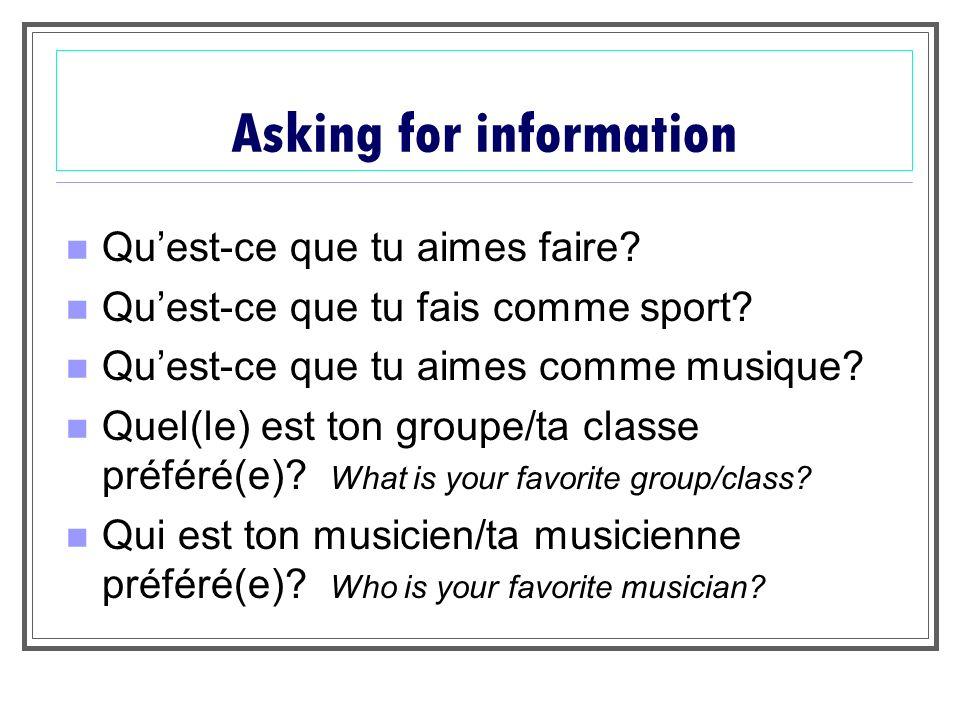 Asking for information Quest-ce que tu aimes faire? Quest-ce que tu fais comme sport? Quest-ce que tu aimes comme musique? Quel(le) est ton groupe/ta