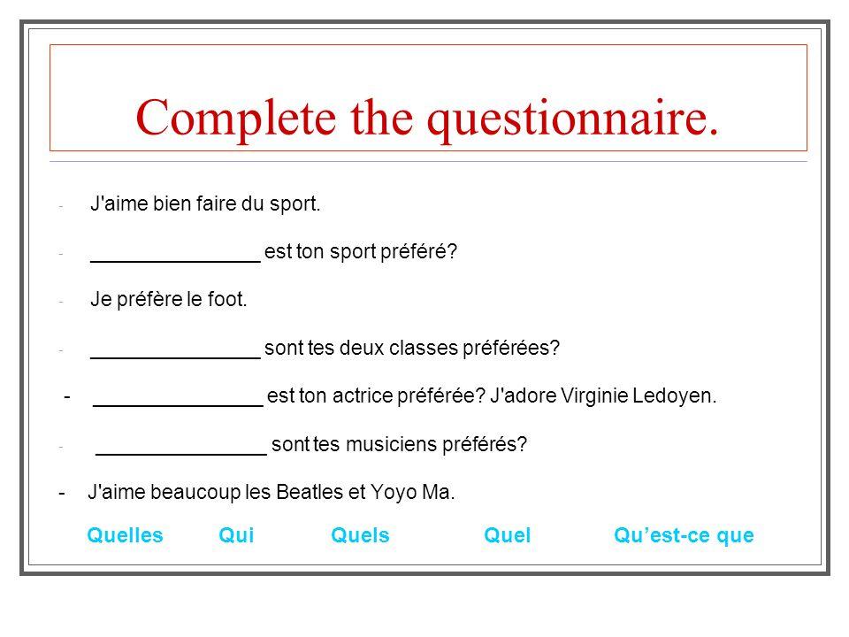 Complete the questionnaire. - J'aime bien faire du sport. - _______________ est ton sport préféré? - Je préfère le foot. - _______________ sont tes de