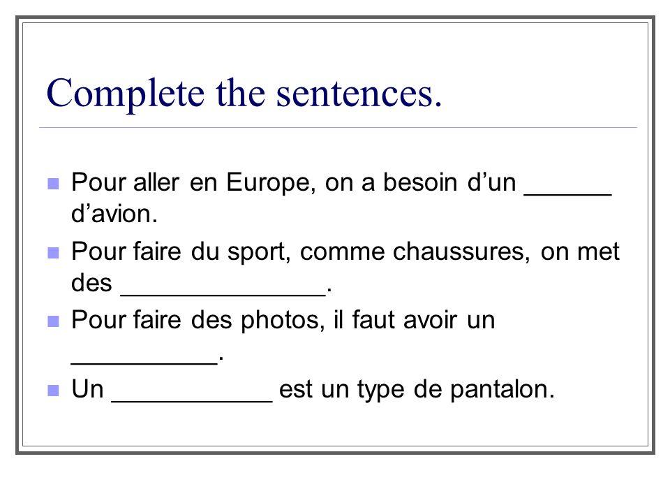 Complete the sentences. Pour aller en Europe, on a besoin dun ______ davion. Pour faire du sport, comme chaussures, on met des ______________. Pour fa