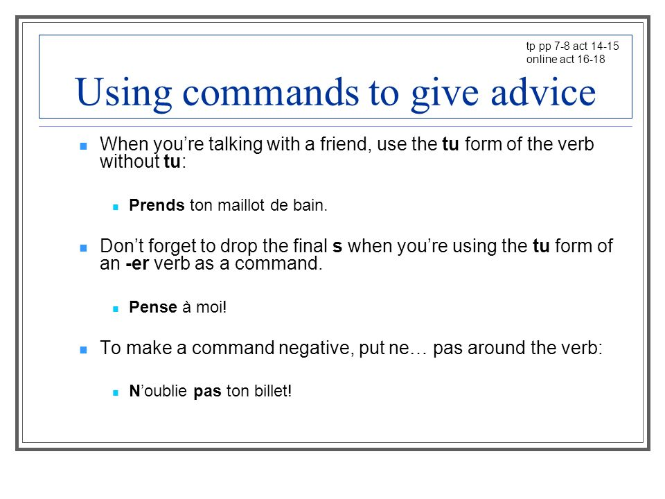 Using commands to give advice When youre talking with a friend, use the tu form of the verb without tu: Prends ton maillot de bain.