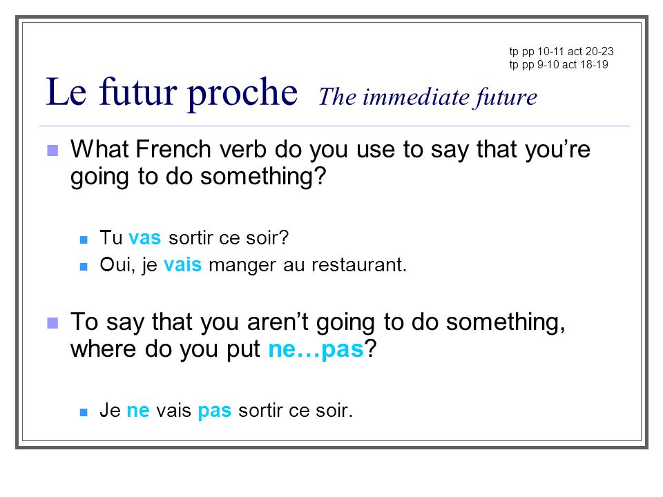Le futur proche The immediate future What French verb do you use to say that youre going to do something? Tu vas sortir ce soir? Oui, je vais manger a
