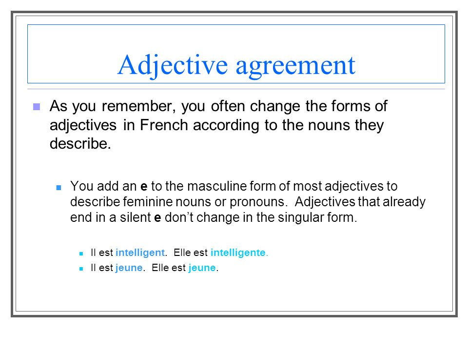 Adjective agreement As you remember, you often change the forms of adjectives in French according to the nouns they describe.
