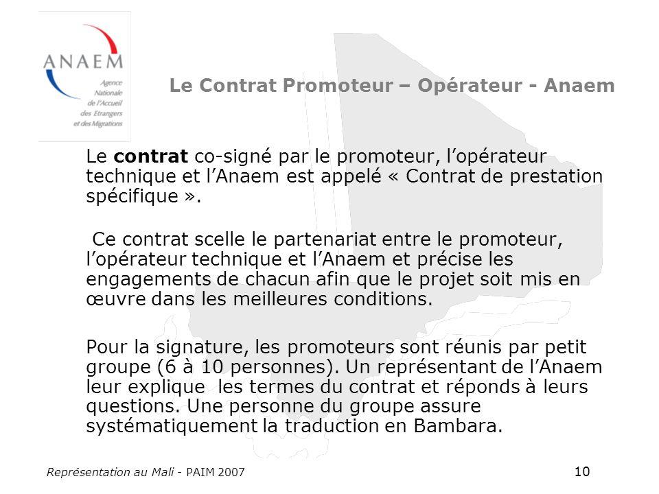 Représentation au Mali - PAIM 2007 10 Le Contrat Promoteur – Opérateur - Anaem Le contrat co-signé par le promoteur, lopérateur technique et lAnaem est appelé « Contrat de prestation spécifique ».