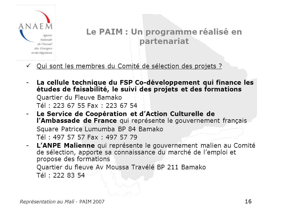 Représentation au Mali - PAIM 2007 16 Le PAIM : Un programme réalisé en partenariat Qui sont les membres du Comité de sélection des projets ? -La cell