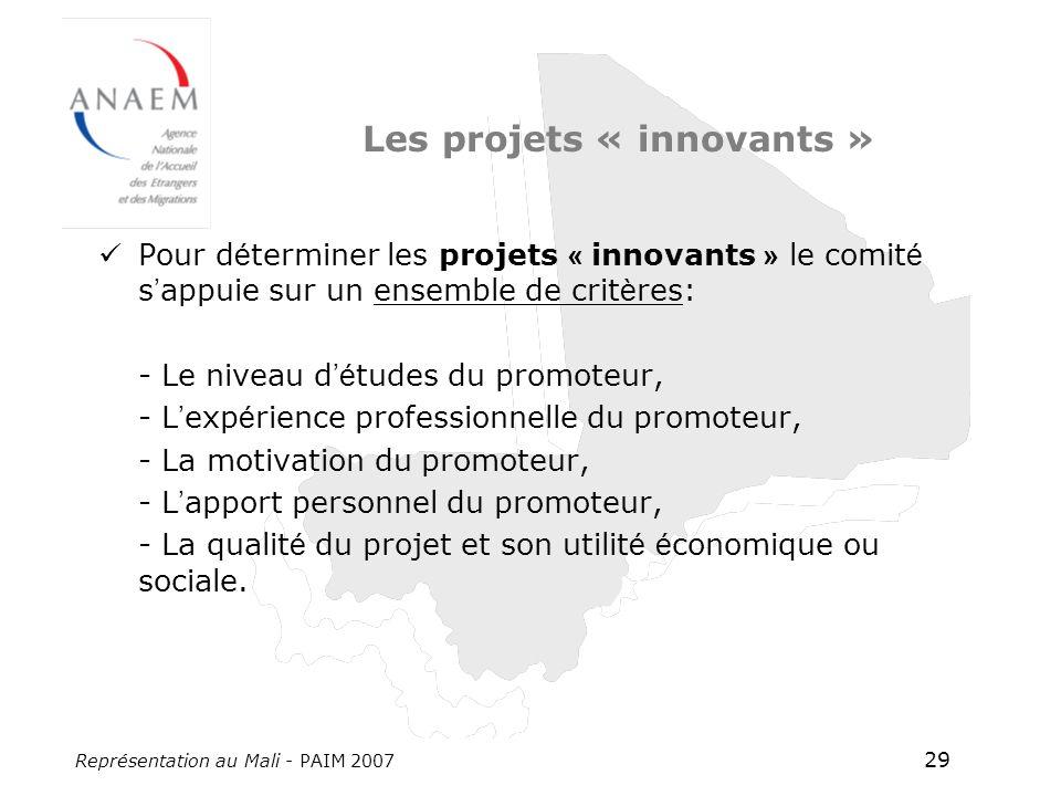 Représentation au Mali - PAIM 2007 29 Les projets « innovants » Pour d é terminer les projets « innovants » le comit é s appuie sur un ensemble de crit è res: - Le niveau d é tudes du promoteur, - L exp é rience professionnelle du promoteur, - La motivation du promoteur, - L apport personnel du promoteur, - La qualit é du projet et son utilit é é conomique ou sociale.