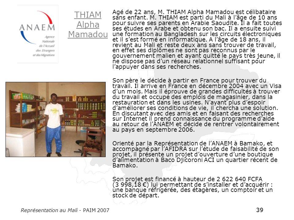 Représentation au Mali - PAIM 2007 39 Agé de 22 ans, M. THIAM Alpha Mamadou est célibataire sans enfant. M. THIAM est parti du Mali à lâge de 10 ans p