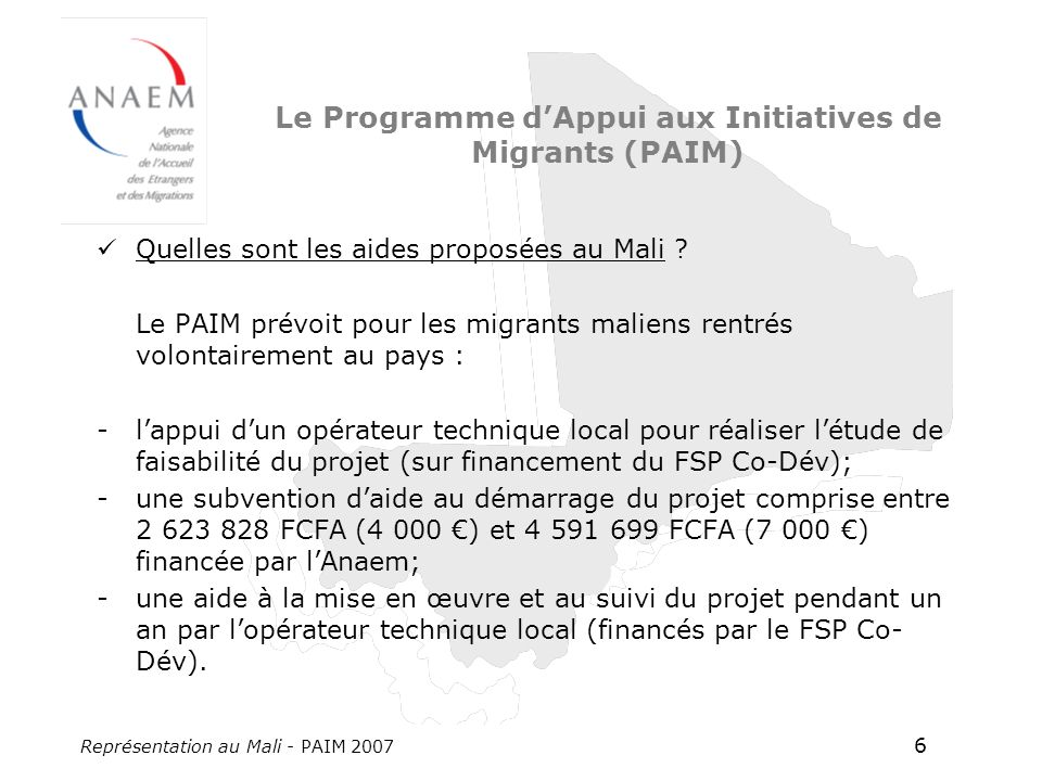 Représentation au Mali - PAIM 2007 6 Le Programme dAppui aux Initiatives de Migrants (PAIM) Quelles sont les aides proposées au Mali ? Le PAIM prévoit