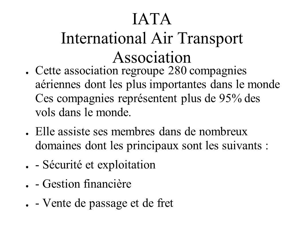 IATA International Air Transport Association Cette association regroupe 280 compagnies aériennes dont les plus importantes dans le monde Ces compagnie