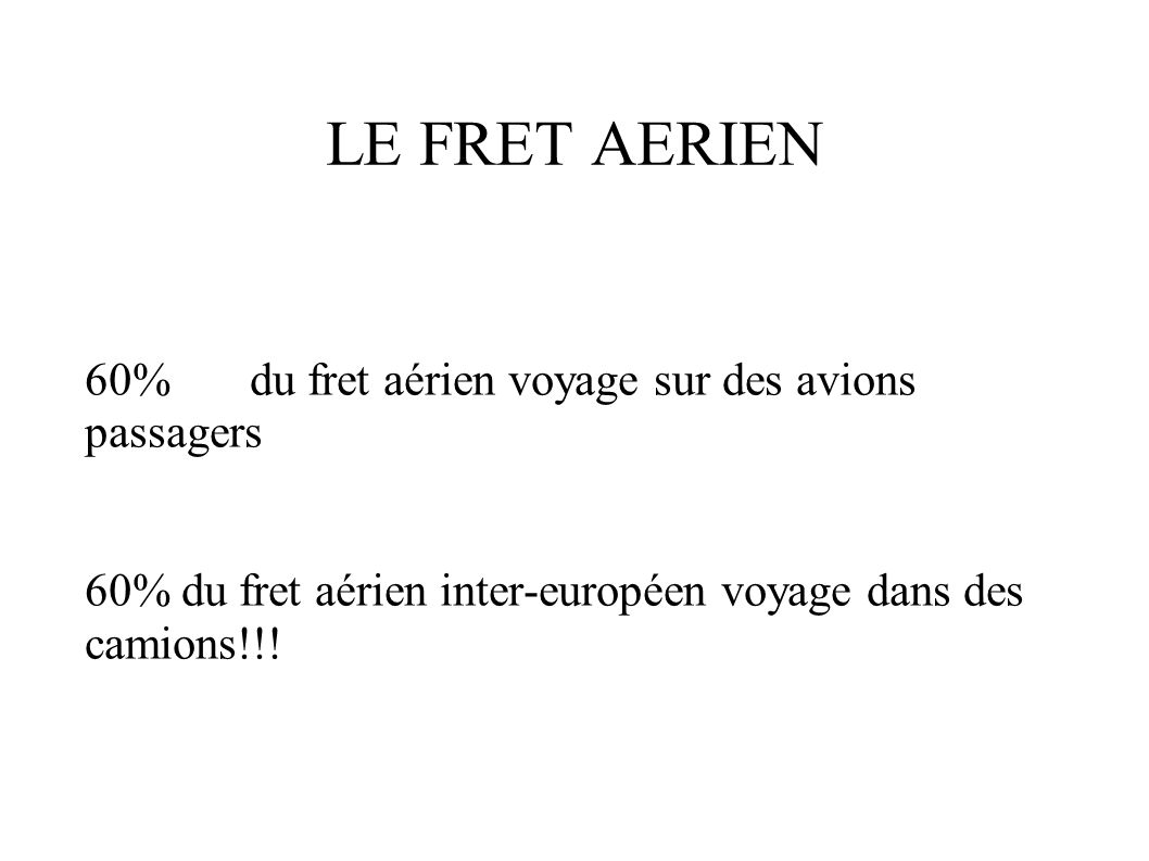 LE FRET AERIEN 60% du fret aérien voyage sur des avions passagers 60% du fret aérien inter-européen voyage dans des camions!!!